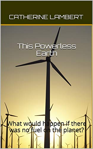 This Powerless Earth: What would happen if there was no fuel on the planet? by [Catherine Lambert]