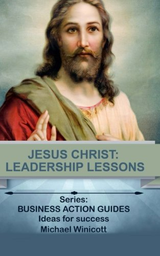 Jesus Christ: Leadership Lessons: Learning from One of History's Greatest Leaders