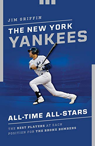 The New York Yankees All-Time All-Stars: The Best Players at Each Position for the Bronx Bombers