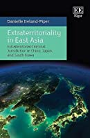Extraterritoriality in East Asia: Criminal Law and Jurisdiction in China, Japan, and South Korea