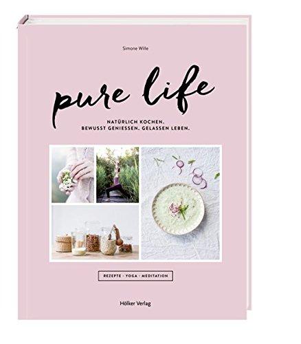 Pure Life: Natürlich kochen, bewusst genießen, gelassen leben