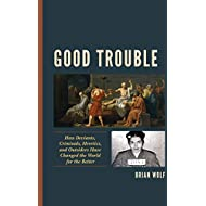 Good Trouble: How Deviants, Criminals, Heretics, and Outsiders Have Changed the World for the Better