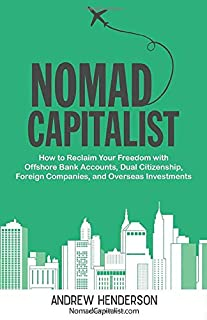 Nomad Capitalist: How to Reclaim Your Freedom with Offshore Bank Accounts, Dual Citizenship, Foreign Companies, and Overse...