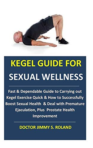 Kegel Guide for Sexual Wellness: Fast & Dependable Guide to Carrying out Kegel Exercise Quick & How to Successfully Boost Sexual Health & Deal with ... Plus Prostate Health Improvement