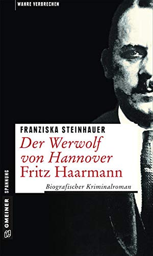 Der Werwolf von Hannover - Fritz Haarmann: Biografischer Kriminalroman (Wahre Verbrechen im GMEINER-Verlag)
