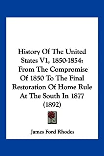 History Of The United States V1, 1850-1854: From The Compromise Of 1850 To The Final Restoration Of Home Rule At The South...