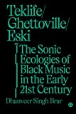 Teklife, Ghettoville, Eski: The Sonic Ecologies of Black Music in the Early 21st Century (Goldsmiths Press / Sonics Series) (English Edition)