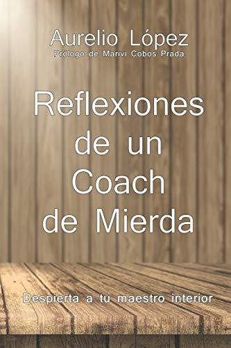 Reflexiones de un Coach de Mierda: Despierta a tu maestro interior. (Biblioteca Aurelio López)