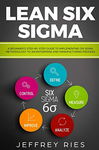 Lean Six Sigma: A Beginner's Step-By-Step Guide To Implementing Six Sigma Methodology to an Enterprise and Manufacturing Process