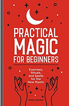 Practical Magic for Beginners  Exercises Rituals and Spells for the New Mystic