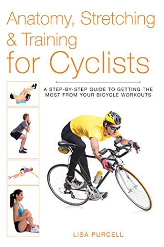 Anatomy, Stretching & Training for Cyclists: A Step-by-Step Guide to Getting the Most from Your Bicycle Workouts