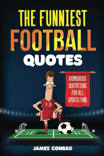 The Funniest Football Quotes: Humorous Quotations For All Sports Fans (Funniest Sports Quotes)