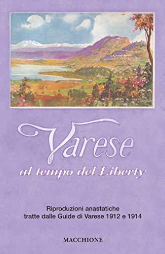Varese al tempo del liberty. Riproduzioni anastatiche tratte dalle Guide di Varese 1912 e 1914. Ediz. a colori