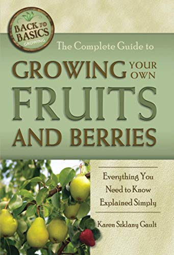 The Complete Guide to Growing Your Own Fruits and Berries Everything You Need to Know Explained Simply (Back-To-Basics)
