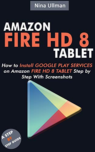 AMAZON FIRE HD 8 TABLET: How to Install Google Play Services on Amazon Fire HD 8 Tablet Step by Step With Screenshots (English Edition)
