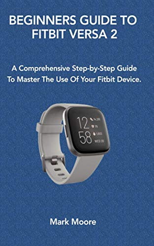 BEGINNERS GUIDE TO FITBIT VERSA 2: A Comprehensive Step-by-Step Guide To Master The Use Of Your Fitbit Device