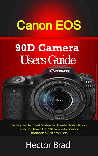 Canon EOS 90D Camera Users Guide : The Beginner to Expert Guide with Ultimate Hidden tips and tricks for Canon EOS 90D camera for seniors, Beginners & First-time Users