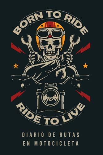 BORN TO RIDE, RIDE TO LIVE. DIARIO DE RUTAS EN MOTOCICLETA: Lleva un seguimiento detallado de todas tus salidas en motocicleta | Incluye registro de mantenimiento.