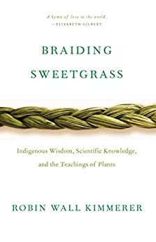 Braiding Sweetgrass: Indigenous Wisdom, Scientific Knowledge and the Teachings of Plants by [Robin Wall Kimmerer]