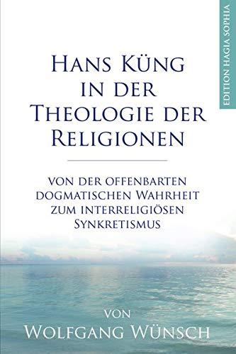 Hans Küng in der Theologie der Religionen: Von der offenbarten dogmatischen Wahrheit zum interreligiösen Synkretismus