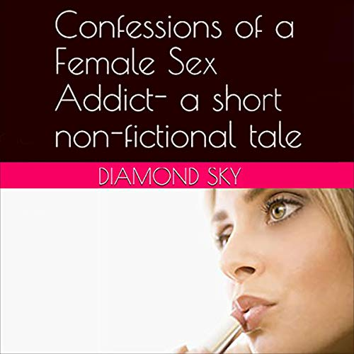 Download Confessions of a Female Sex Addict: A Short Non-Fictional Tale (Confessions of a Sex Addict- Various audio book