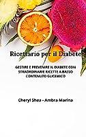 Ricettario Per Il Diabete: Gestire E Prevenire Il Diabete Con Straordinarie Ricette a Basso Contenuto Glicemico.