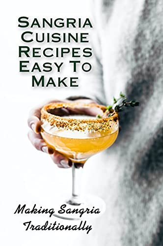 Sangria Cuisine Recipes Easy To Make: Making Sangria Traditionally: Sangria Cuisine Meal (English Edition)
