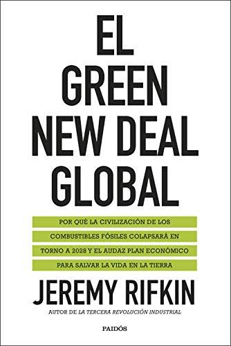 El Green New Deal global: Por qué la civilización de los combustibles fósiles colapsará en torno a 2028 y el audaz plan económico para salvar la vida en la tierra de [Jeremy Rifkin, Antonio Francisco Rodríguez Esteban]
