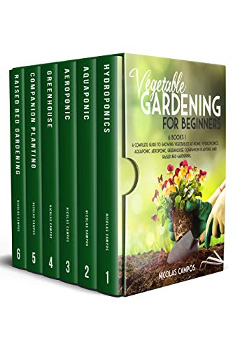 VEGETABLE GARDENING FOR BEGINNERS: 6 Books 1: A Complete Guide to Growing Vegetables at Home. Hydroponics, Aquaponic, Aeroponic, Greenhouse, Companion Planting and Raised Bed Gardening. (All in One)