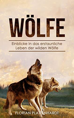 Wölfe: Einblicke in das erstaunliche Leben der wilden Wölfe