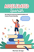 Accelerated Spanish: Best Guide for Increase your Spanish Vocabulary and Common Phrases in Easy Way