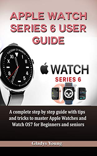 Apple Watch Series 6 User Guide: A complete step by step guide with tips and tricks to master Apple Watches and Watch OS7 for Beginners and Seniors (English Edition)