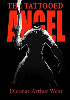 The Tattooed Angel: A High Avenging Angel Story (Tales of the High Avenging Angel Book 1) by [Dietmar Wehr]