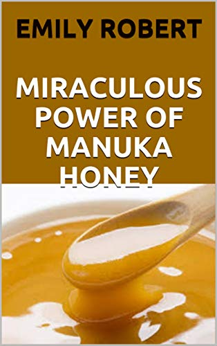 MIRACULOUS POWER OF MANUKA HONEY: The Complete Guide About The Honey (English Edition)