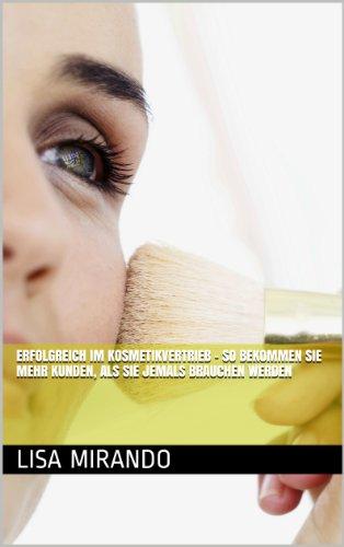 Erfolgreich im Kosmetikvertrieb - so bekommen Sie mehr Kunden, als Sie jemals brauchen werden