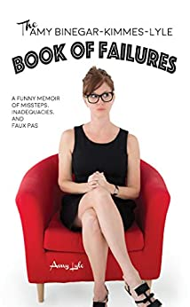 The Amy Binegar-Kimmes-Lyle Book of Failures: A funny memoir of missteps, inadequacies and faux pas by [Amy Lyle]
