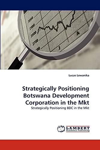 Strategically Positioning Botswana Development Corporation in the Mkt: Strategically Positioning BDC in the Mkt