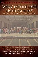 """ABBA"" FATHER GOD Unto Fathers!"" [1 & 2 Timothy 3: 16, Proverbs: 23:22, Romans 2:26-29 & 8:15]!: A ""Believers"" half-century Joy of Worship, Loving, Honoring, Praising, Trusting & Obeying; YESHUA HAMASHIAH-JESUS YOUR MESSIAH & SAVIOR LORD GOD! AMEN!"