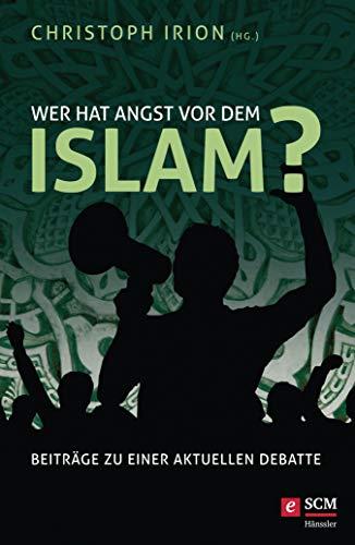 Wer hat Angst vor dem Islam?: Beiträge zu einer aktuellen Debatte