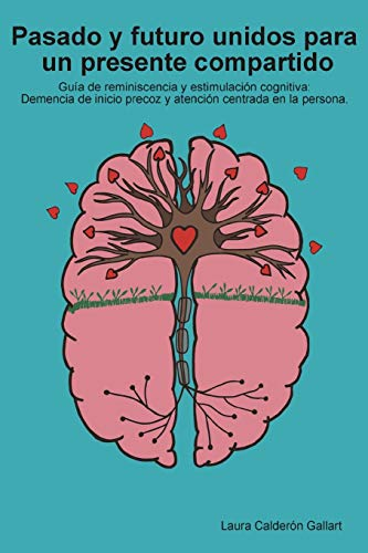 Pasado y futuro unidos para un presente compartido: Guía de reminiscencia y estimulación cognitiva: demencia de inicio precoz y atención centrada en la persona