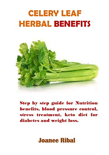 Celery Leaf Herbal Benefits: Step by step guide for Nutrition benefits, blood pressure control, stress treatment, keto diet for diabetes and weight loss. (English Edition)