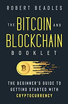 The Bitcoin and Blockchain Booklet  The Beginner's Guide to Getting Started with Cryptocurrency