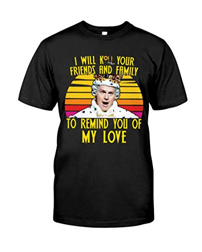 I Will Kill Your Friends and Family to Remind You of My Love Classic Unisex T-Shirt, Ladies T-Shirt, Sweatshirt, Hoodie