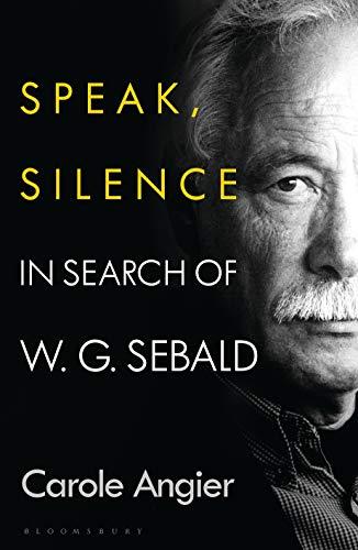 Speak, Silence: In Search of W. G. Sebald (English Edition)