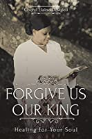 Forgive Us Our King: Healing for Your Soul