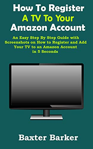 How To Register A TV To Your Amazon Account: An Easy Step By Step Guide with Screenshots on How to Register and Add Your TV to an Amazon Account in 5 Seconds (Simple User