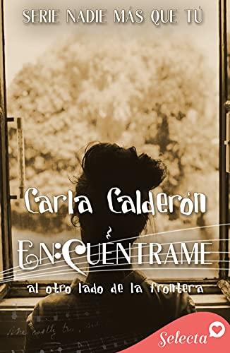 Encuéntrame. Al otro lado de la frontera (Serie Nadie más que tú 3) de Carla Calderón
