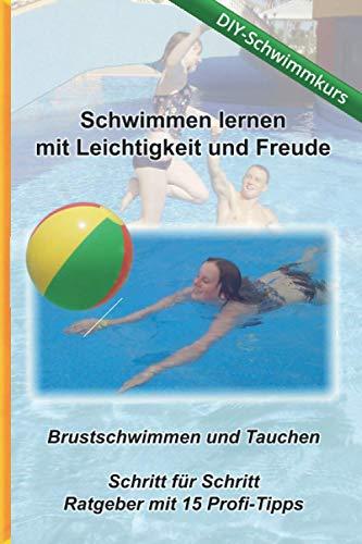 Schwimmen lernen mit Leichtigkeit und Freude - DIY Schwimmkurs: Brustschwimmen und Tauchen - Schritt für Schritt Ratgeber mit 15 Profi-Tipps