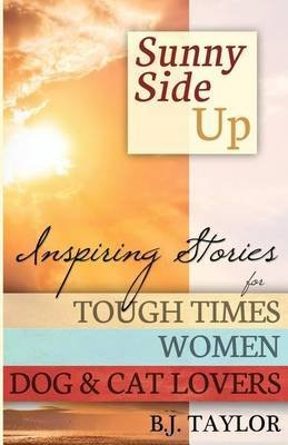 [Sunny Side Up: Inspiring Stories for Tough Times, Women, Dog & Cat Lovers] (By: B J Taylor) [published: April, 2012]