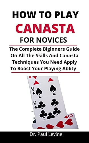 How To Play Canasta For Novices: The Complete Beginners Guide On All The Skills And Canasta Techniques You Need Apply To Boost Your Playing Ability (English Edition)